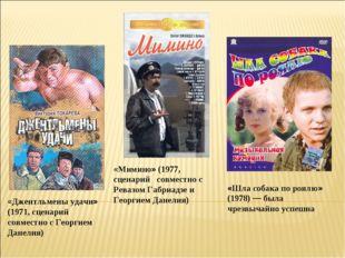 «Джентльмены удачи» (1971, сценарий совместно с Георгием Данелия) «Мимино» (1