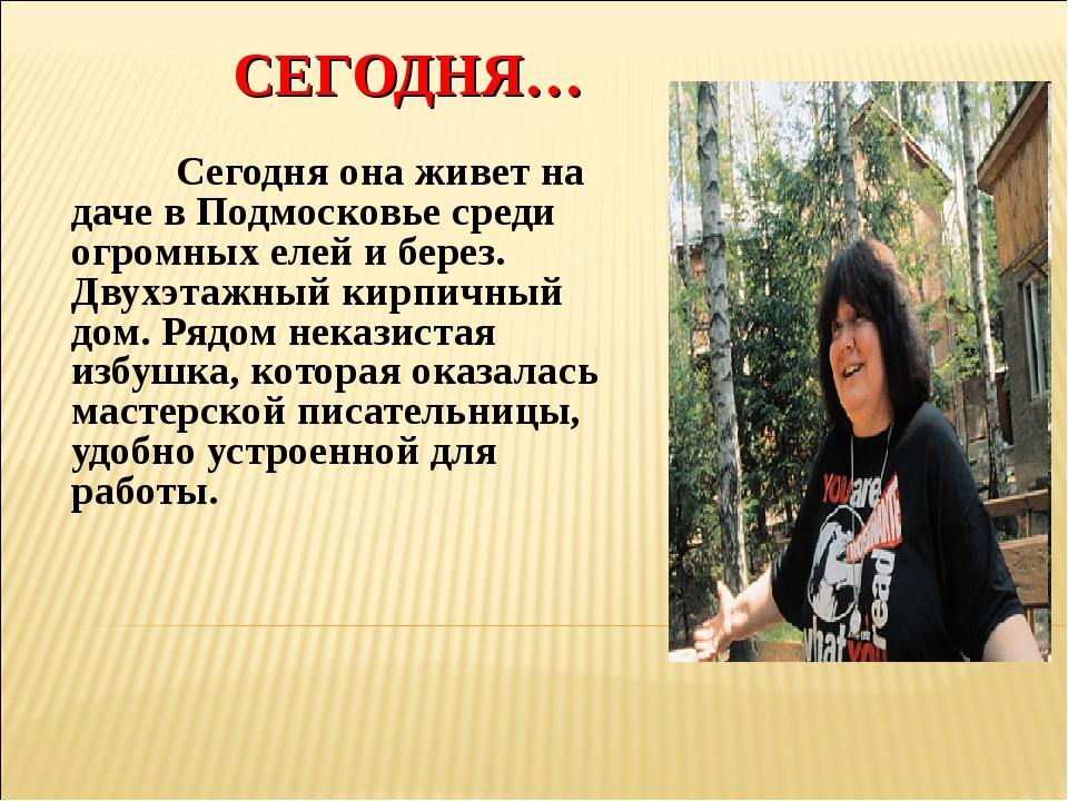СЕГОДНЯ… Сегодня она живет на даче в Подмосковье среди огромных елей и берез...