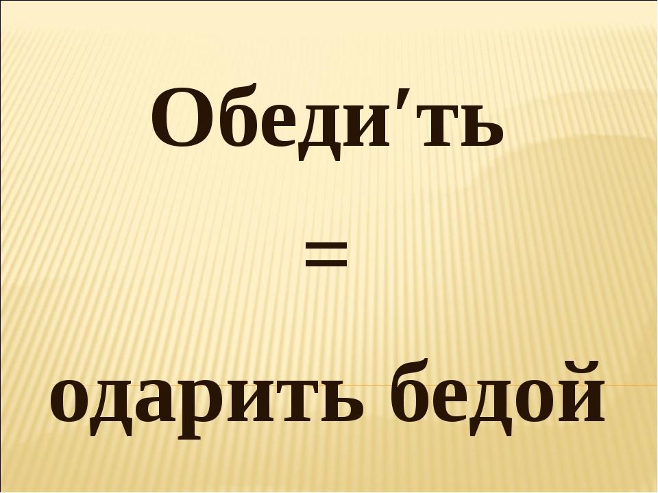 Обеди′ть = одарить бедой