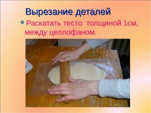 Вырезание деталей Раскатать тесто толщиной 1см, между целлофаном.