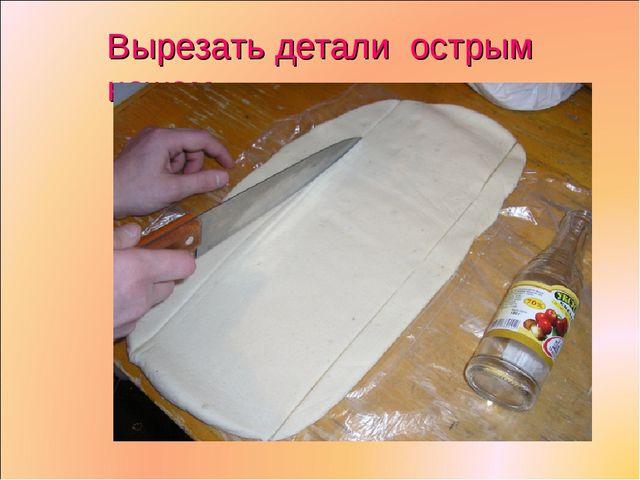 Вырезать детали острым ножом.