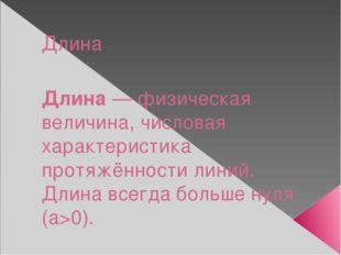 Длина Длина — физическая величина, числовая характеристика протяжённости лини