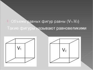 Объемы равных фигур равны (V1=V2) Такие фигуры называют равновеликими