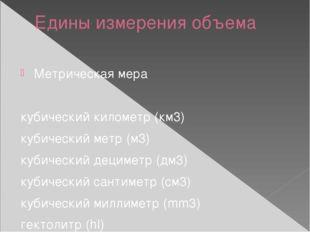 Едины измерения объема Метрическая мера кубический километр (км3) кубический