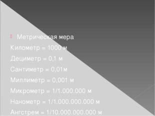 Метрическая мера Километр = 1000 м Дециметр = 0,1 м Сантиметр = 0,01м Миллим