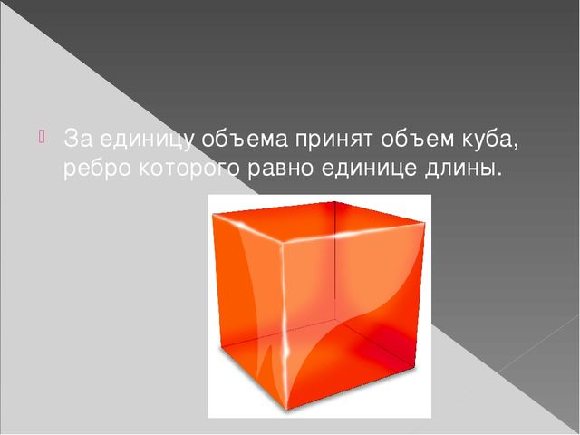 За единицу объема принят объем куба, ребро которого равно единице длины.