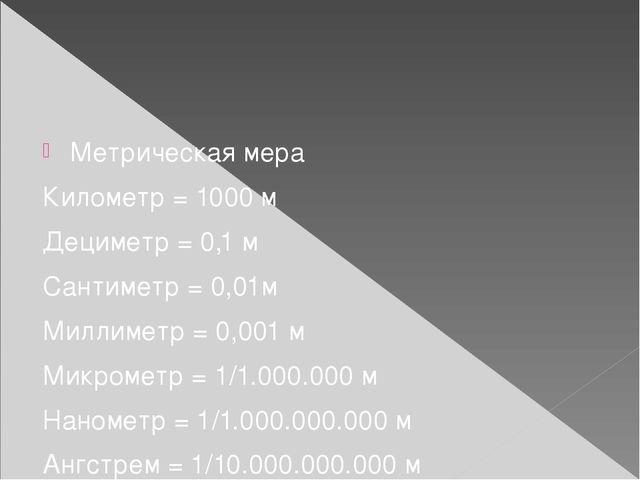 Метрическая мера Километр = 1000 м Дециметр = 0,1 м Сантиметр = 0,01м Миллим...