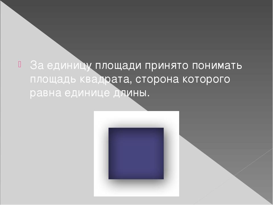За единицу площади принято понимать площадь квадрата, сторона которого равна...