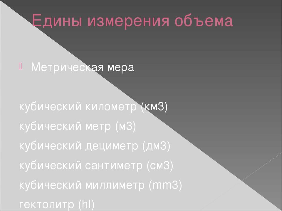 Едины измерения объема Метрическая мера кубический километр (км3) кубический...