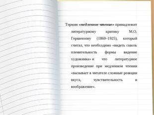 Термин«медленное чтение»принадлежит литературному критику М.О. Гершензону (