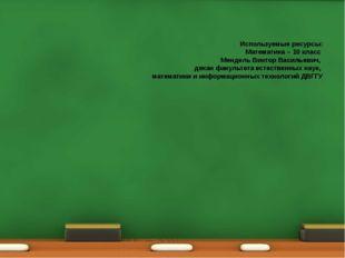 Используемые ресурсы: Математика – 10 класс Мендель Виктор Васильевич, декан