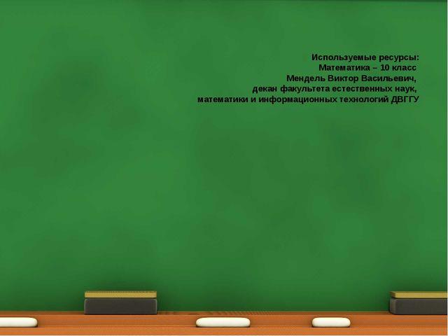 Используемые ресурсы: Математика – 10 класс Мендель Виктор Васильевич, декан...