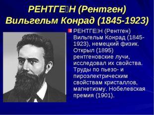 РЕНТГЕ́Н (Рентген) Вильгельм Конрад (1845-1923) РЕНТГЕ́Н (Рентген) Вильгельм