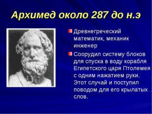Архимед около 287 до н.э Древнегреческий математик, механик инженер Соорудил