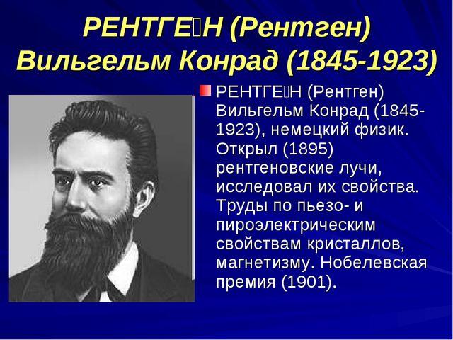 РЕНТГЕ́Н (Рентген) Вильгельм Конрад (1845-1923) РЕНТГЕ́Н (Рентген) Вильгельм...
