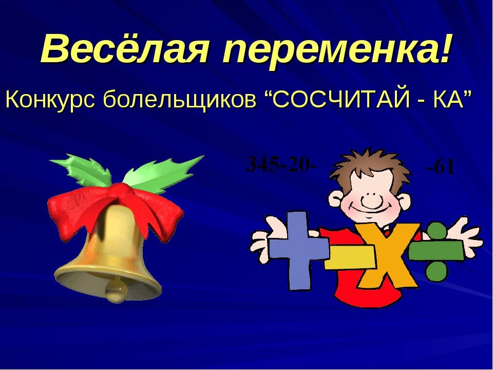 """Весёлая переменка! Конкурс болельщиков """"СОСЧИТАЙ - КА"""""""