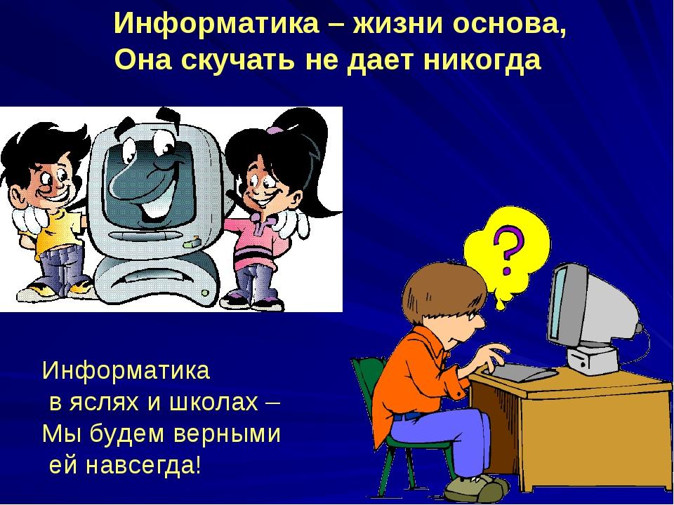 Информатика – жизни основа, Она скучать не дает никогда Информатика в яслях...
