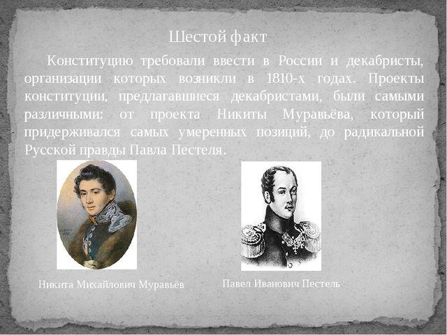 Шестой факт Конституцию требовали ввести в России и декабристы, организации...