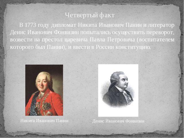 Четвертый факт В 1773 году дипломат Никита Иванович Панин и литератор Денис...