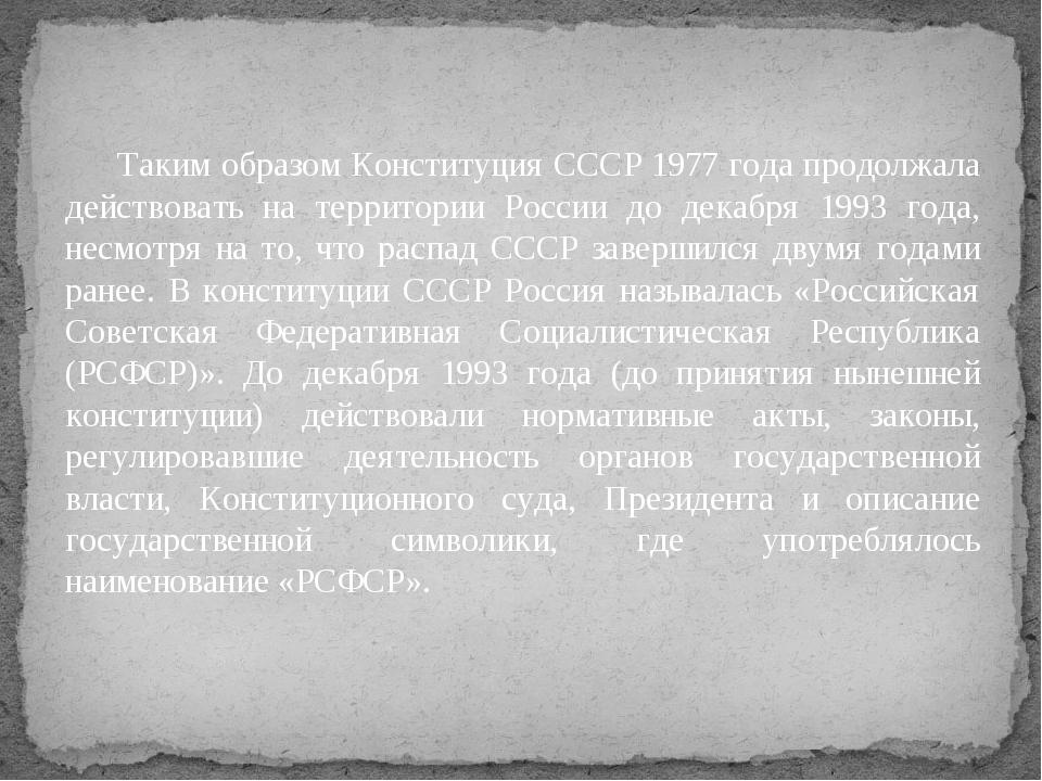 Таким образом Конституция СССР 1977 года продолжала действовать на территори...