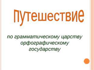 по грамматическому царству орфографическому государству