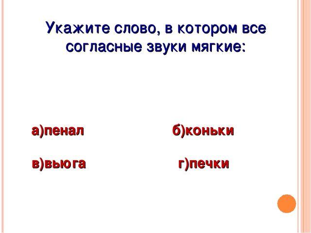 Укажите слово, в котором все согласные звуки мягкие: а)пенал б)коньки в)вьюга...