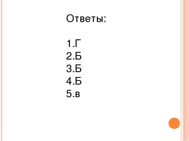 Ответы: Г Б Б Б в