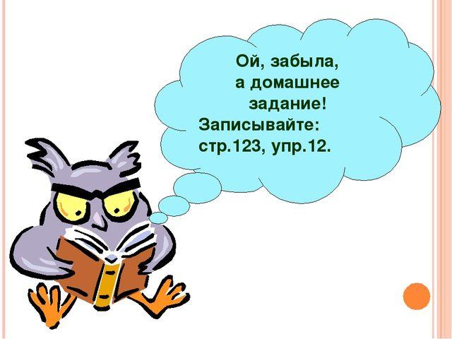 Ой, забыла, а домашнее задание! Записывайте: стр.123, упр.12.
