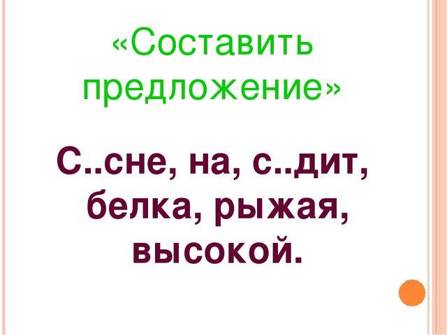 «Составить предложение» С..сне, на, с..дит, белка, рыжая, высокой.