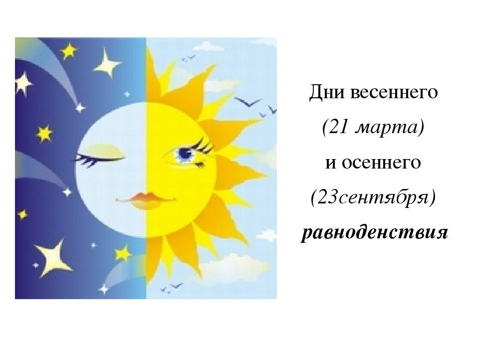 Дни весеннего (21 марта) и осеннего (23сентября) равноденствия