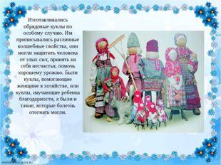 Изготавливались обрядовые куклы по особому случаю. Им приписывались различные