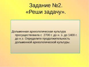 Задание №2. «Реши задачу». Дольменная археологическая культура просуществовал