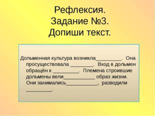 Рефлексия. Задание №3. Допиши текст. Дольменная культура возникла_________. О