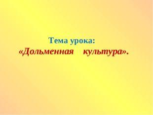 Тема урока: «Дольменная культура».
