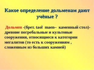 Какое определение дольменам дают учёные ? Дольмен -(брет. tаol maen– каменный