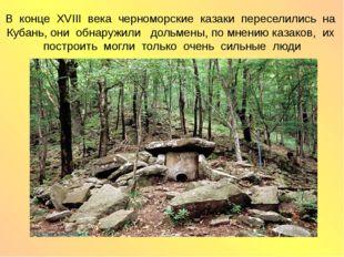 В конце XVIII века черноморские казаки переселились на Кубань, они обнаружили