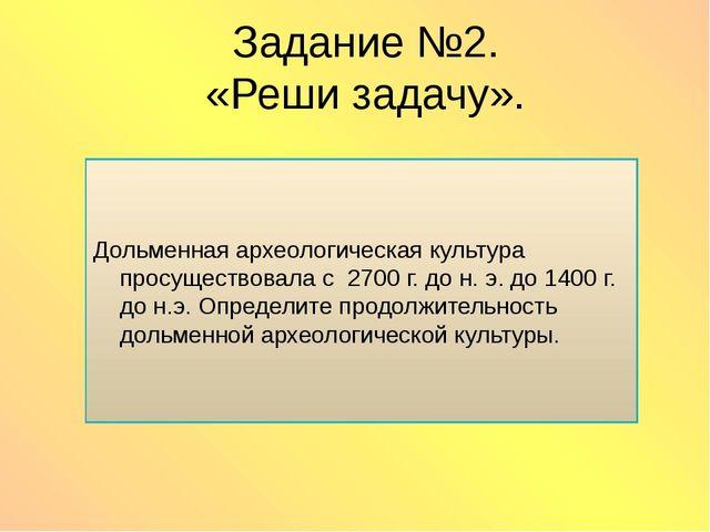 Задание №2. «Реши задачу». Дольменная археологическая культура просуществовал...