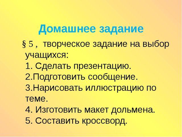 Домашнее задание § 5 , творческое задание на выбор учащихся: 1. Сделать презе...