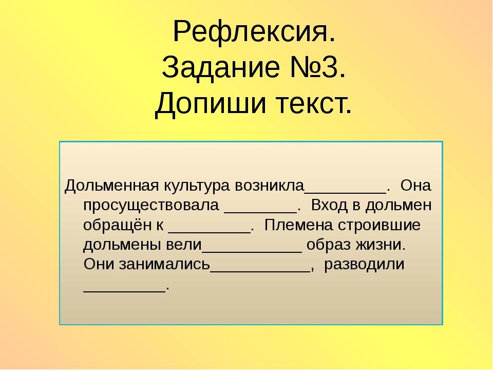 Рефлексия. Задание №3. Допиши текст. Дольменная культура возникла_________. О...