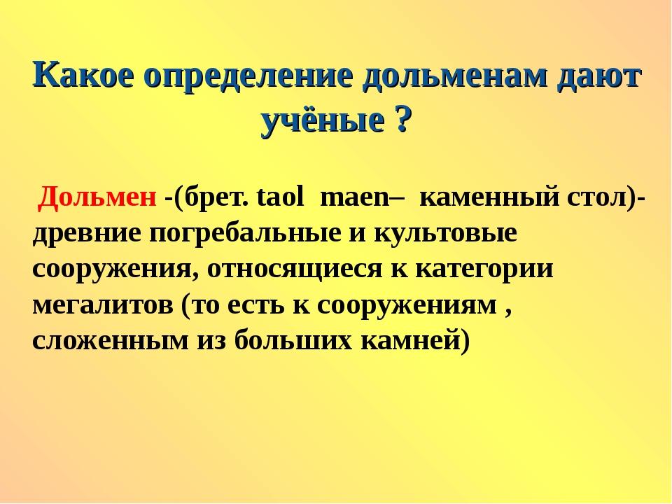 Какое определение дольменам дают учёные ? Дольмен -(брет. tаol maen– каменный...