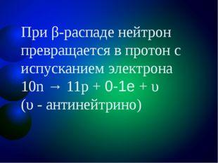 При β-распаде нейтрон превращается в протон с испусканием электрона 10n → 11p