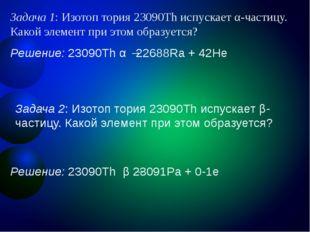 Задача 1: Изотоп тория 23090Th испускает α-частицу. Какой элемент при этом об