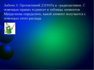 Задача 3: Протактиний 23191Рa α –радиоактивен. С помощью правил «сдвига» и та