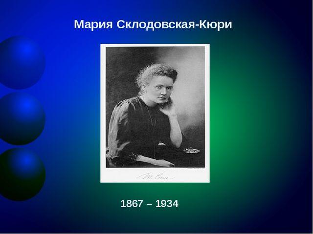 Мария Склодовская-Кюри 1867 – 1934