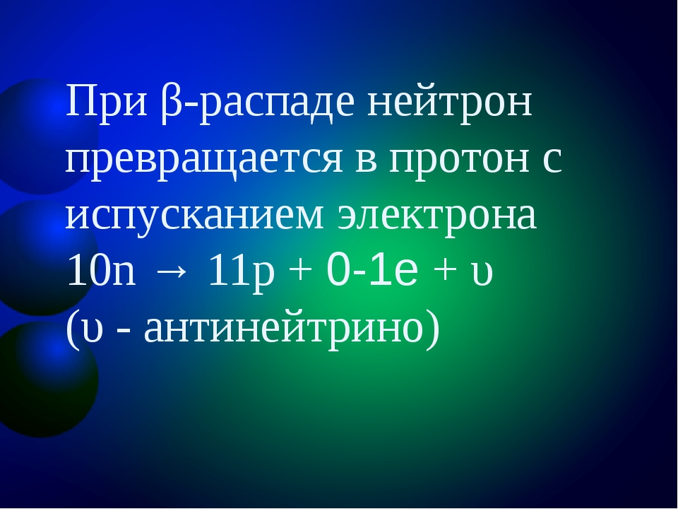 При β-распаде нейтрон превращается в протон с испусканием электрона 10n → 11p...