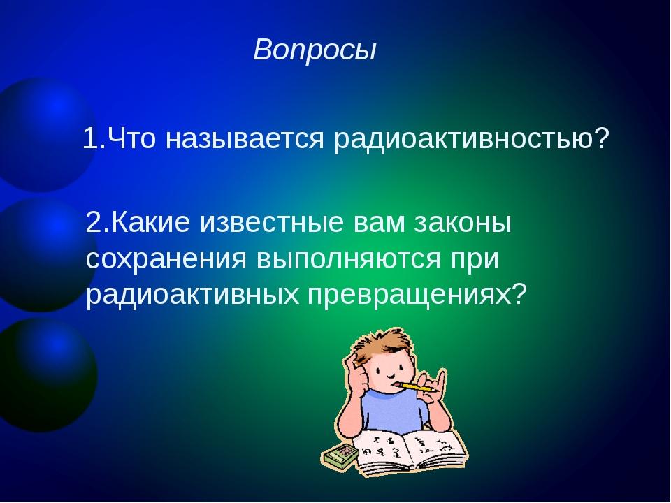 Вопросы 1.Что называется радиоактивностью? 2.Какие известные вам законы сохра...