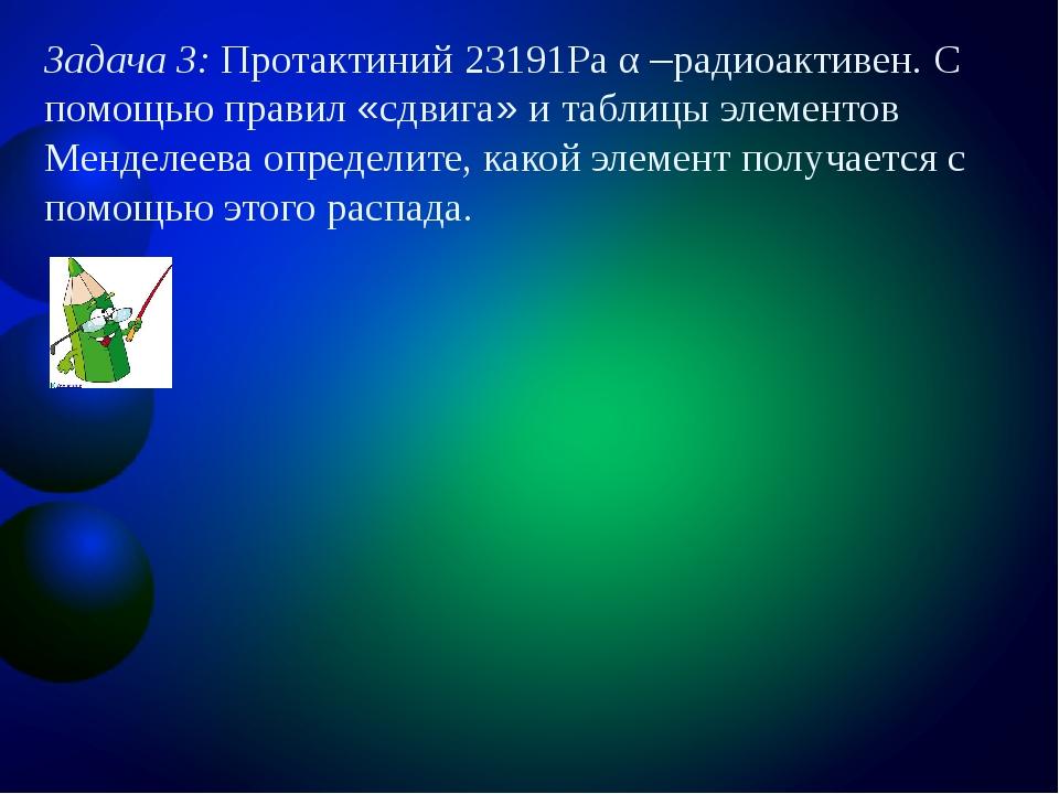 Задача 3: Протактиний 23191Рa α –радиоактивен. С помощью правил «сдвига» и та...