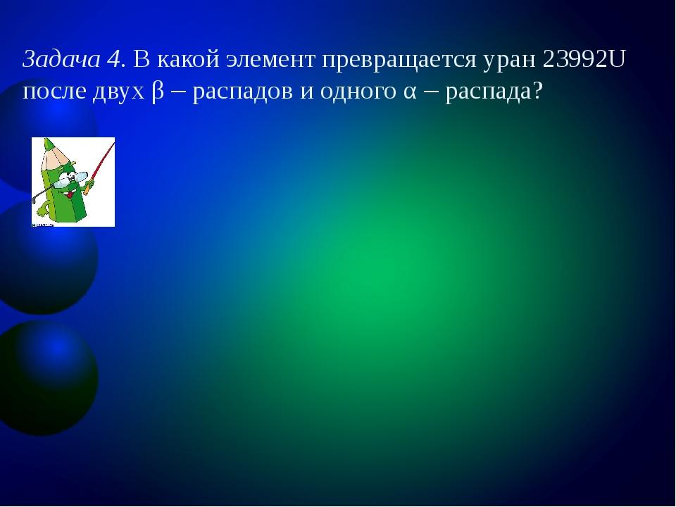 Задача 4. В какой элемент превращается уран 23992U после двух β – распадов и...