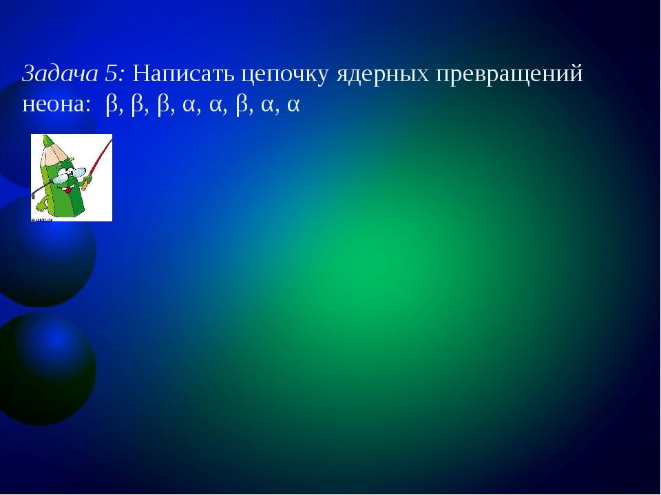 Задача 5: Написать цепочку ядерных превращений неона: β, β, β, α, α, β, α, α