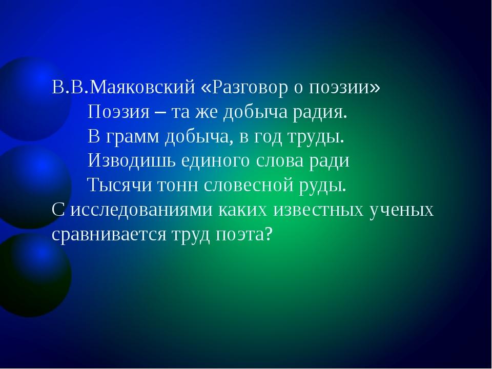 В.В.Маяковский «Разговор о поэзии» Поэзия – та же добыча радия. В грамм добыч...